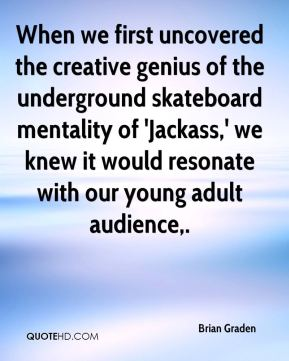 Brian Graden - When we first uncovered the creative genius of the underground skateboard mentality of 'Jackass,' we knew it would resonate with our young adult audience.