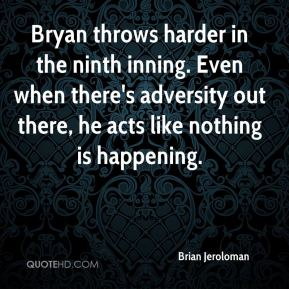 Brian Jeroloman - Bryan throws harder in the ninth inning. Even when there's adversity out there, he acts like nothing is happening.