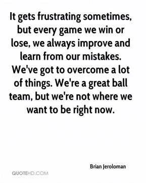 Brian Jeroloman - It gets frustrating sometimes, but every game we win or lose, we always improve and learn from our mistakes. We've got to overcome a lot of things. We're a great ball team, but we're not where we want to be right now.