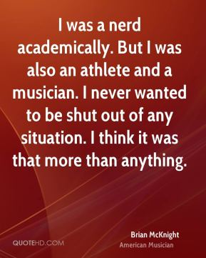 I was a nerd academically. But I was also an athlete and a musician. I never wanted to be shut out of any situation. I think it was that more than anything.