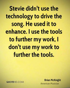 Stevie didn't use the technology to drive the song. He used it to enhance. I use the tools to further my work, I don't use my work to further the tools.