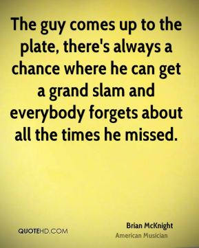 The guy comes up to the plate, there's always a chance where he can get a grand slam and everybody forgets about all the times he missed.