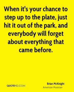 When it's your chance to step up to the plate, just hit it out of the park, and everybody will forget about everything that came before.