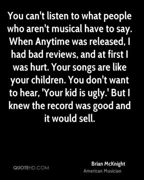 You can't listen to what people who aren't musical have to say. When Anytime was released, I had bad reviews, and at first I was hurt. Your songs are like your children. You don't want to hear, 'Your kid is ugly.' But I knew the record was good and it would sell.