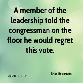 Brian Robertson - A member of the leadership told the congressman on the floor he would regret this vote.