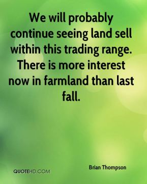 Brian Thompson - We will probably continue seeing land sell within this trading range. There is more interest now in farmland than last fall.