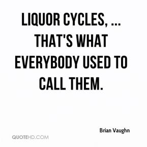 Brian Vaughn - Liquor cycles, ... That's what everybody used to call them.