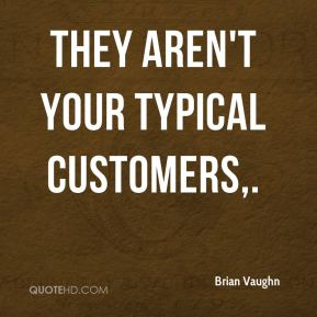 Brian Vaughn - They aren't your typical customers.