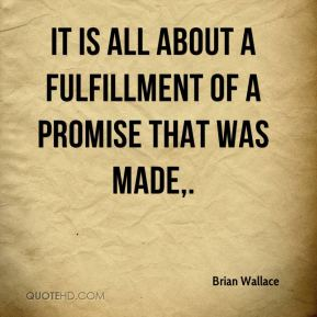 Brian Wallace - It is all about a fulfillment of a promise that was made.