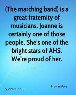 Brian Wallace - (The marching band) is a great fraternity of musicians. Joanne is certainly one of those people. She's one of the bright stars of AHS. We're proud of her.