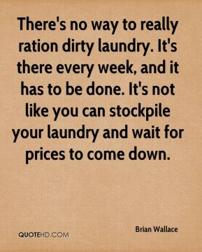 Brian Wallace - There's no way to really ration dirty laundry. It's there every week, and it has to be done. It's not like you can stockpile your laundry and wait for prices to come down.