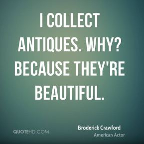 Broderick Crawford - I collect antiques. Why? Because they're beautiful.