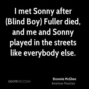 Brownie McGhee - I met Sonny after (Blind Boy) Fuller died, and me and Sonny played in the streets like everybody else.