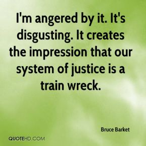 Bruce Barket - I'm angered by it. It's disgusting. It creates the impression that our system of justice is a train wreck.
