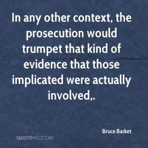 Bruce Barket - In any other context, the prosecution would trumpet that kind of evidence that those implicated were actually involved.