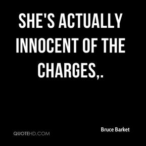 Bruce Barket - She's actually innocent of the charges.