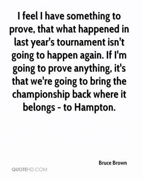 Bruce Brown - I feel I have something to prove, that what happened in last year's tournament isn't going to happen again. If I'm going to prove anything, it's that we're going to bring the championship back where it belongs - to Hampton.