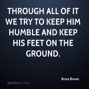 Bruce Brown - Through all of it we try to keep him humble and keep his feet on the ground.