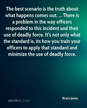 The best scenario is the truth about what happens comes out, ... There is a problem in the way officers responded to this incident and their use of deadly force. It's not only what the standard is, its how you train your officers to apply that standard and minimize the use of deadly force.