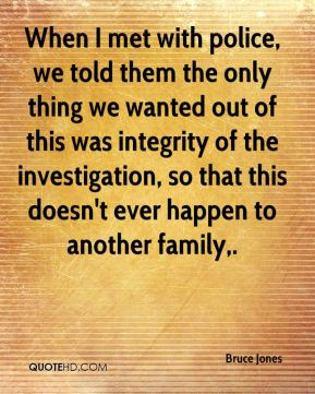 When I met with police, we told them the only thing we wanted out of this was integrity of the investigation, so that this doesn't ever happen to another family.