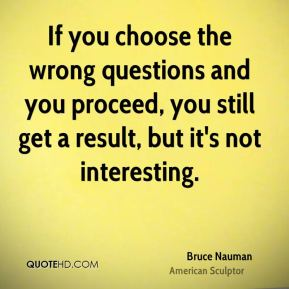 Bruce Nauman - If you choose the wrong questions and you proceed, you still get a result, but it's not interesting.