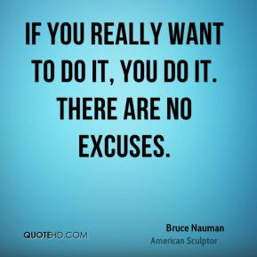 Bruce Nauman - If you really want to do it, you do it. There are no excuses.