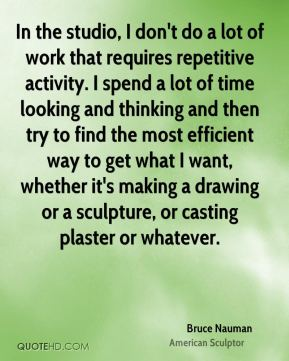Bruce Nauman - In the studio, I don't do a lot of work that requires repetitive activity. I spend a lot of time looking and thinking and then try to find the most efficient way to get what I want, whether it's making a drawing or a sculpture, or casting plaster or whatever.