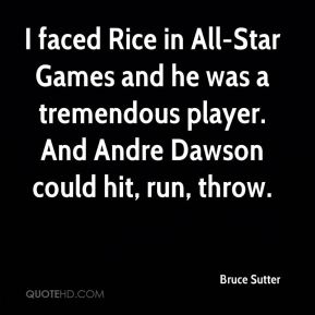 Bruce Sutter - I faced Rice in All-Star Games and he was a tremendous player. And Andre Dawson could hit, run, throw.
