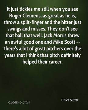 Bruce Sutter - It just tickles me still when you see Roger Clemens, as great as he is, throw a split-finger and the hitter just swings and misses. They don't see that ball that well. Jack Morris threw an awful good one and Mike Scott -- there's a lot of great pitchers over the years that I think that pitch definitely helped their career.