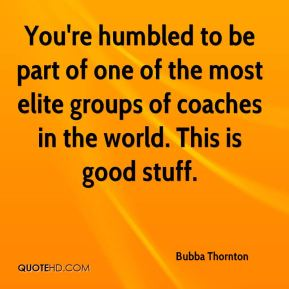 Bubba Thornton - You're humbled to be part of one of the most elite groups of coaches in the world. This is good stuff.