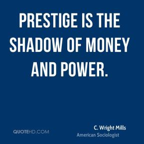C. Wright Mills - Prestige is the shadow of money and power.
