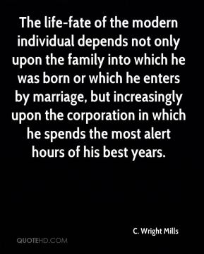 C. Wright Mills - The life-fate of the modern individual depends not only upon the family into which he was born or which he enters by marriage, but increasingly upon the corporation in which he spends the most alert hours of his best years.