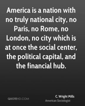 America is a nation with no truly national city, no Paris, no Rome, no London, no city which is at once the social center, the political capital, and the financial hub.