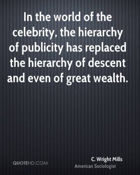 In the world of the celebrity, the hierarchy of publicity has replaced the hierarchy of descent and even of great wealth.