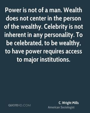 C. Wright Mills - Power is not of a man. Wealth does not center in the person of the wealthy. Celebrity is not inherent in any personality. To be celebrated, to be wealthy, to have power requires access to major institutions.