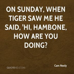 On Sunday, when Tiger saw me he said, 'Hi, Hambone, how are you doing?