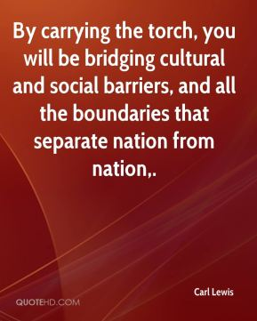 Carl Lewis - By carrying the torch, you will be bridging cultural and social barriers, and all the boundaries that separate nation from nation.