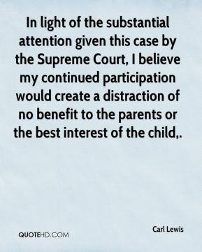 Carl Lewis - In light of the substantial attention given this case by the Supreme Court, I believe my continued participation would create a distraction of no benefit to the parents or the best interest of the child.