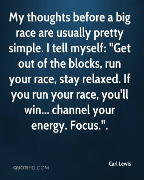"Carl Lewis - My thoughts before a big race are usually pretty simple. I tell myself: ""Get out of the blocks, run your race, stay relaxed. If you run your race, you'll win... channel your energy. Focus.""."