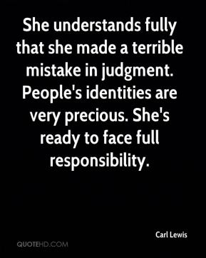 She understands fully that she made a terrible mistake in judgment. People's identities are very precious. She's ready to face full responsibility.