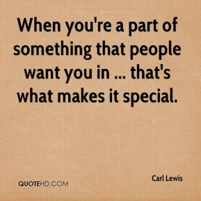 When you're a part of something that people want you in ... that's what makes it special.
