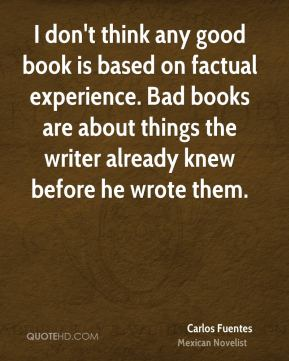 I don't think any good book is based on factual experience. Bad books are about things the writer already knew before he wrote them.