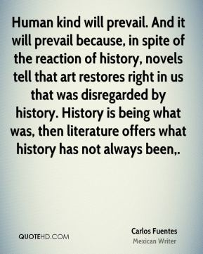 Human kind will prevail. And it will prevail because, in spite of the reaction of history, novels tell that art restores right in us that was disregarded by history. History is being what was, then literature offers what history has not always been.