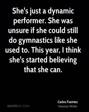 Carlos Fuentes - She's just a dynamic performer. She was unsure if she could still do gymnastics like she used to. This year, I think she's started believing that she can.
