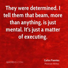 Carlos Fuentes - They were determined. I tell them that beam, more than anything, is just mental. It's just a matter of executing.