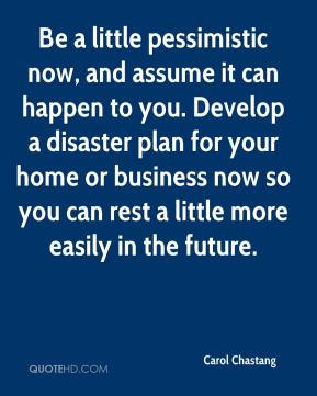 Be a little pessimistic now, and assume it can happen to you. Develop a disaster plan for your home or business now so you can rest a little more easily in the future.