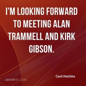 Carol Hutchins - I'm looking forward to meeting Alan Trammell and Kirk Gibson.