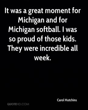 Carol Hutchins - It was a great moment for Michigan and for Michigan softball. I was so proud of those kids. They were incredible all week.