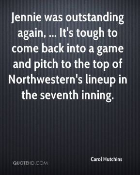 Carol Hutchins - Jennie was outstanding again, ... It's tough to come back into a game and pitch to the top of Northwestern's lineup in the seventh inning.