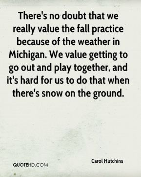Carol Hutchins - There's no doubt that we really value the fall practice because of the weather in Michigan. We value getting to go out and play together, and it's hard for us to do that when there's snow on the ground.